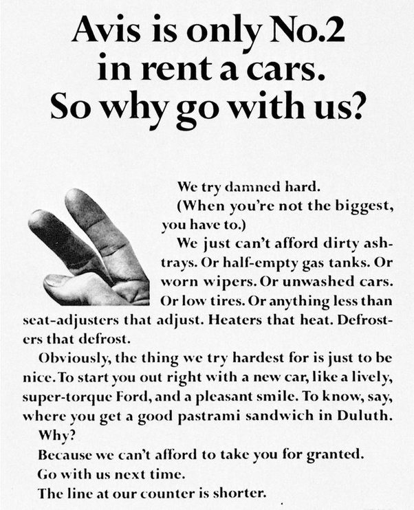 "A print ad for Avis rent a car that reads: ""Avis is only No.2 in rent a cars. So why go with us? We try damned hard. (When you're not the biggest, you have to.) We just can't afford dirty ashtrays. Or half-empty gas tanks. Or worn wipers. Or unwashed cars. Or low ties. Or anything less than seat-adjusters that adjust. Heaters that heat. Defrosters that defrost. Obviously, the think we try hardest for is just to be nice. To start you out right with a new car, like a lively, super-torque Ford and a pleasant smile. To know, say, where you get a good pastrami sandwich in Duluth. Why? Because we can't afford to take you for granted. Go with us next time. The line at our counter is shorter."