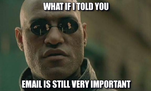 Morpheus to Neo: What if I told you that email is still very important